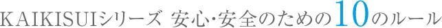 KAIKISUIシリーズ 安心・安全のための10のルール