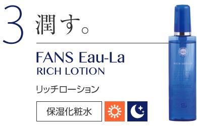 3 潤す。 FANS Eau-La RICH LOTION リッチローション 保湿化粧品
