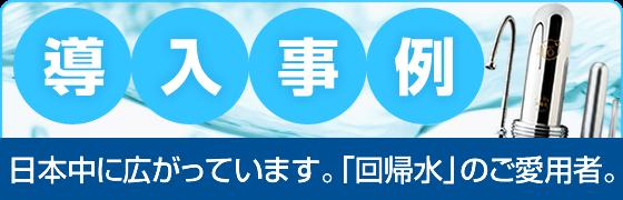 導入事例 日本中に広がっています。「回帰水」のご愛用者
