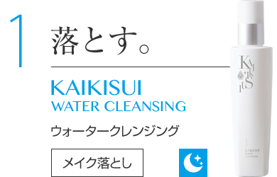 1 落とす。 KAIKISUI WATER CLEANSIG ウォータークレンジング メイク落とし